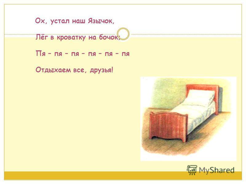 Ох, устал наш Язычок, Лёг в кроватку на бочок; Пя – па – па – па – па – па Отдыхаем все, друзья!