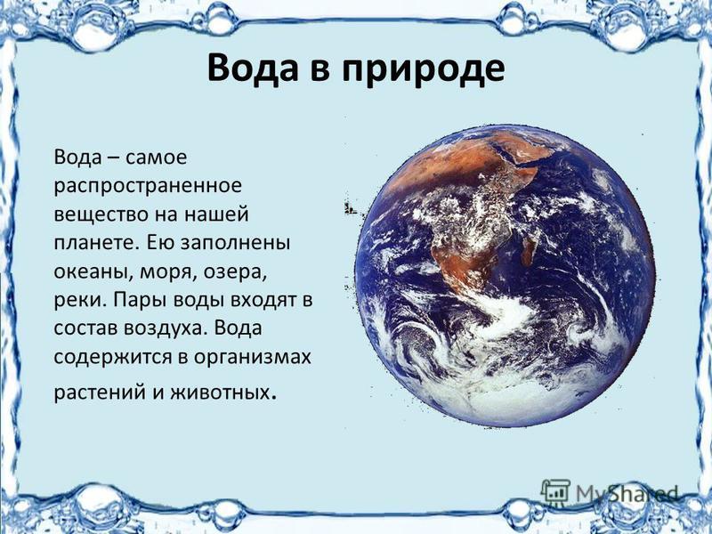 Вода в природе Вода – самое распространенное вещество на нашей планете. Ею заполнены океаны, моря, озера, реки. Пары воды входят в состав воздуха. Вода содержится в организмах растений и животных.