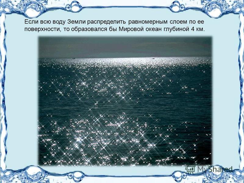 Если всю воду Земли распределить равномерным слоем по ее поверхности, то образовался бы Мировой океан глубиной 4 км.