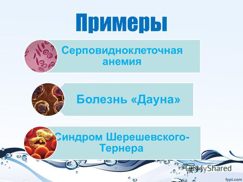 Примеры Серповидноклеточная анемия Болезнь «Даона» Синдром Шерешевского- Тернера