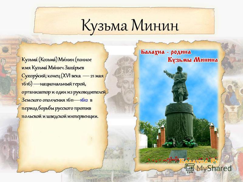 Кузьма Минин Кузьма́ (Козьма́) Ми́нин (полное имя Кузьма́ Ми́нич Заха́рьев Сухору́кий; конец (XVI века 21 мая 1616) национальный герой, организатор и один из руководителей Земского ополчения 16111612 в период борьбы русского против польской и шведско