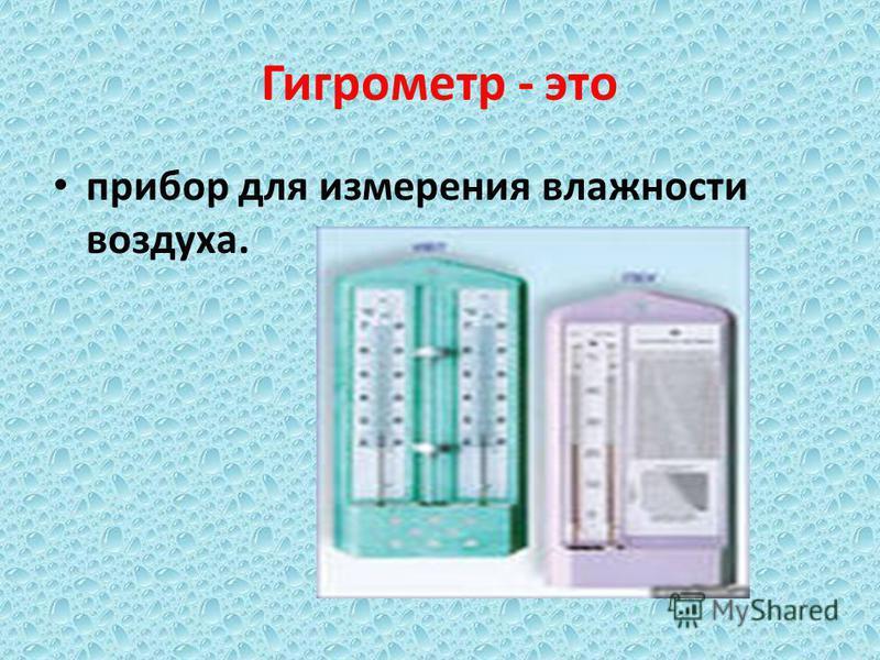 Гигрометр - это прибор для измерения влажности воздуха.