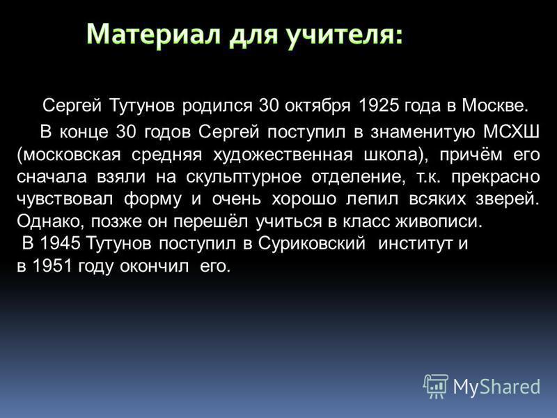 Сергей Тутунов родился 30 октября 1925 года в Москве. В конце 30 годов Сергей поступил в знаменитую МСХШ (московская средняя художественная школа), причём его сначала взяли на скульптурное отделение, т.к. прекрасно чувствовал форму и очень хорошо леп