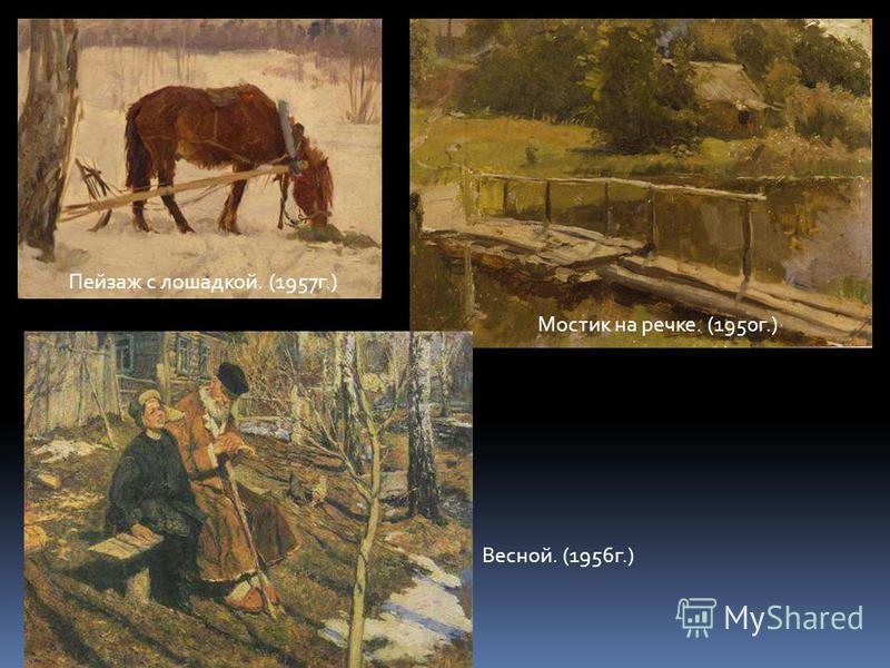Пейзаж с лошадкой. (1957 г.) Мостик на речке. (1950 г.) Весной. (1956 г.)