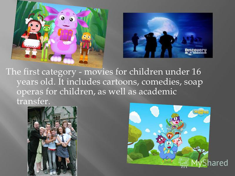 The first category - movies for children under 16 years old. It includes cartoons, comedies, soap operas for children, as well as academic transfer.