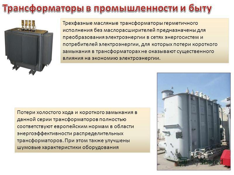Трехфазные масляные трансформаторы герметичного исполнения без масло расширителей предназначены для преобразования электроэнергии в сетях энергосистем и потребителей электроэнергии, для которых потери короткого замыкания в трансформаторах не оказываю
