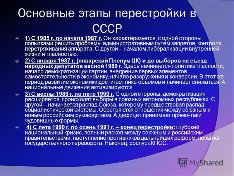 Основные этапы перестройки в СССР 1) С 1985 г. до начала 1987 г. Он характеризуется, с одной стороны, попытками решить проблемы административным путем запретов, контроля, перетряхивания аппарата. С другой – началом либерализации внутренней жизни и гл