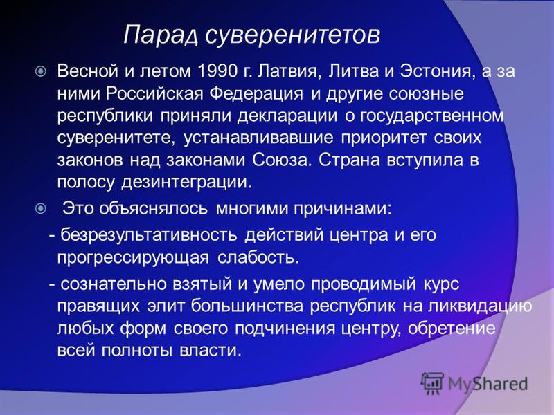 Парад суверенитетов Весной и летом 1990 г. Латвия, Литва и Эстония, а за ними Российская Федерация и другие союзные республики приняли декларации о государственном суверенитете, устанавливавшие приоритет своих законов над законами Союза. Страна вступ