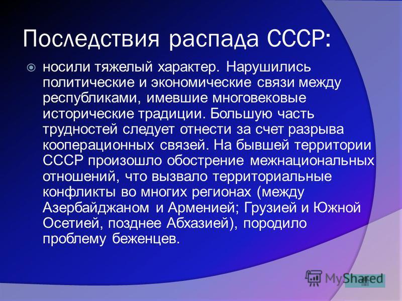 Последствия распада СССР: носили тяжелый характер. Нарушились политические и экономические связи между республиками, имевшие многовековые исторические традиции. Большую часть трудностей следует отнести за счет разрыва кооперационных связей. На бывшей