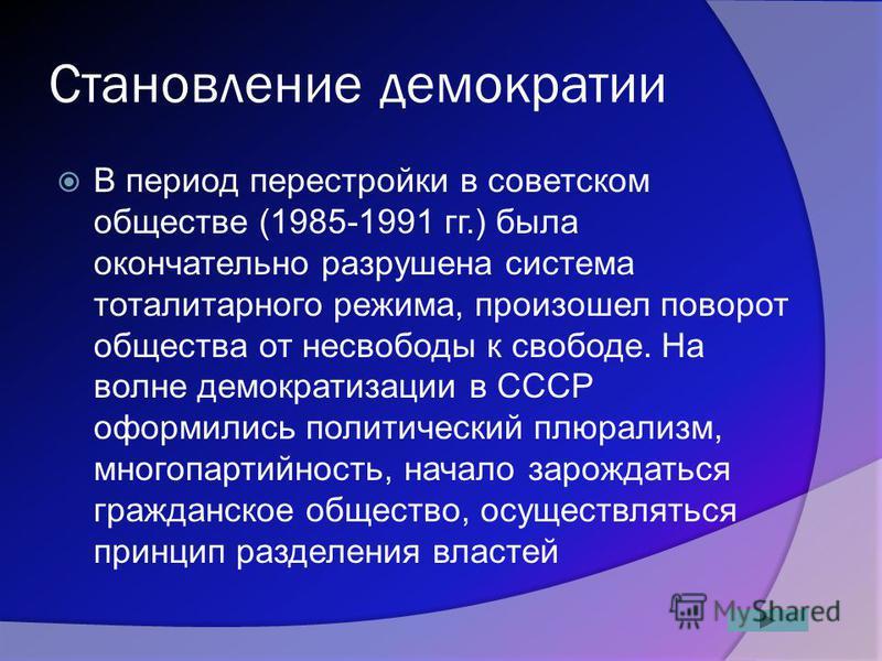 Становление демократии В период перестройки в советском обществе (1985-1991 гг.) была окончательно разрушена система тоталитарного режима, произошел поворот общества от несвободы к свободе. На волне демократизации в СССР оформились политический плюра