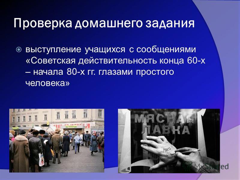 Проверка домашнего задания выступление учащихся с сообщениями «Советская действительность конца 60-х – начала 80-х гг. глазами простого человека»