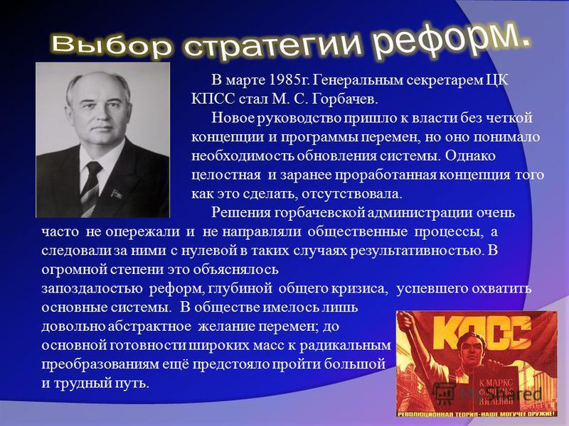 В марте 1985 г. Генеральным секретарем ЦК КПСС стал М. С. Горбачев. Новое руководство пришло к власти без четкой концепции и программы перемен, но оно понимало необходимость обновления системы. Однако целостная и заранее проработанная концепция того