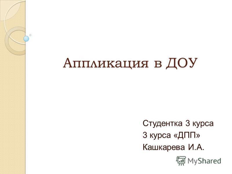 Аппликация в ДОУ Студентка 3 курса 3 курса «ДПП» Кашкарева И.А.