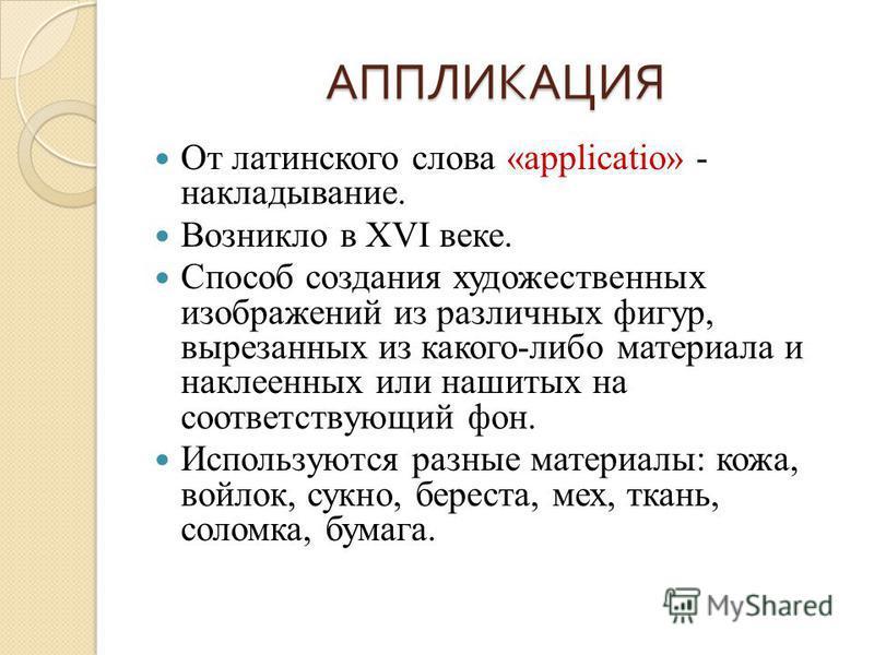 АППЛИКАЦИЯ От латинского слова «applicatio» - накладывание. Возникло в ХVI веке. Способ создания художественных изображений из различных фигур, вырезанных из какого-либо материала и наклеенных или нашитых на соответствующий фон. Используются разные м