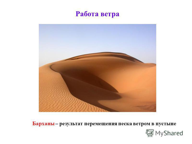 Работа ветра Барханы – результат перемещения песка ветром в пустыне
