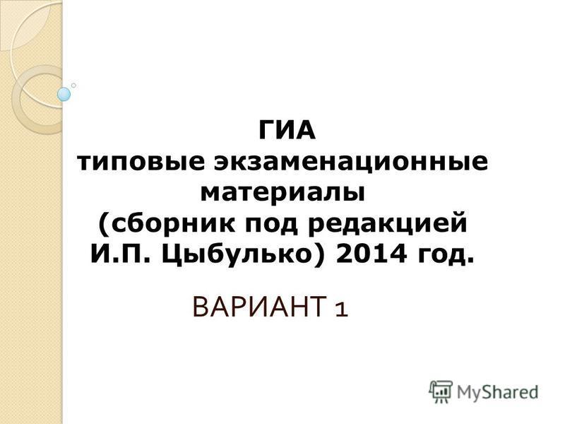 ГИА типовые экзаменационные материалы (сборник под редакцией И.П. Цыбулько) 2014 год. ВАРИАНТ 1