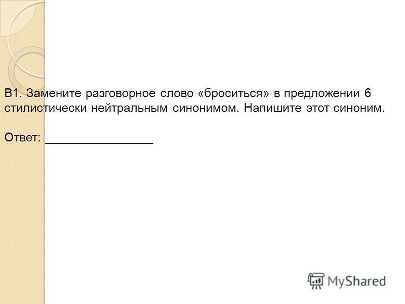 В1. Замените разговорное слово «броситься» в предложении 6 стилистически нейтральным синонимом. Напишите этот синоним. Ответ: ________________
