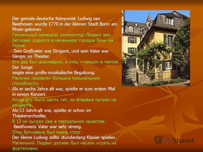 Der geniale deutsche Komponist Ludwig van Beethoven wurde 1770 in der kleinen Stadt Bonn am Rhein geboren. Гениальный немецкий композитор Людвиг ван Бетховен родился в маленьком городке Бонн на Рейне. Sein Großvater war Dirigent, und sein Vater war S