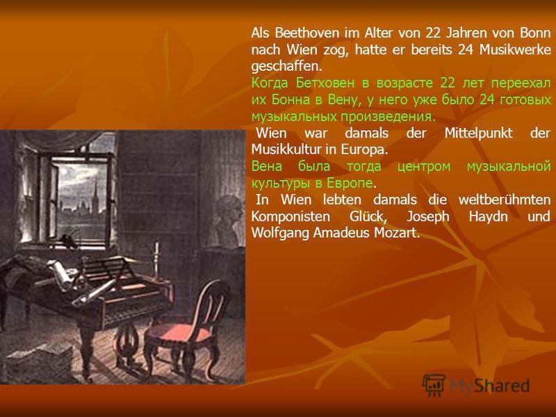 Als Beethoven im Alter von 22 Jahren von Bonn nach Wien zog, hatte er bereits 24 Musikwerke geschaffen. Когда Бетховен в возрасте 22 лет переехал их Бонна в Вену, у него уже было 24 готовых музыкальных произведения. Wien war damals der Mittelpunkt de