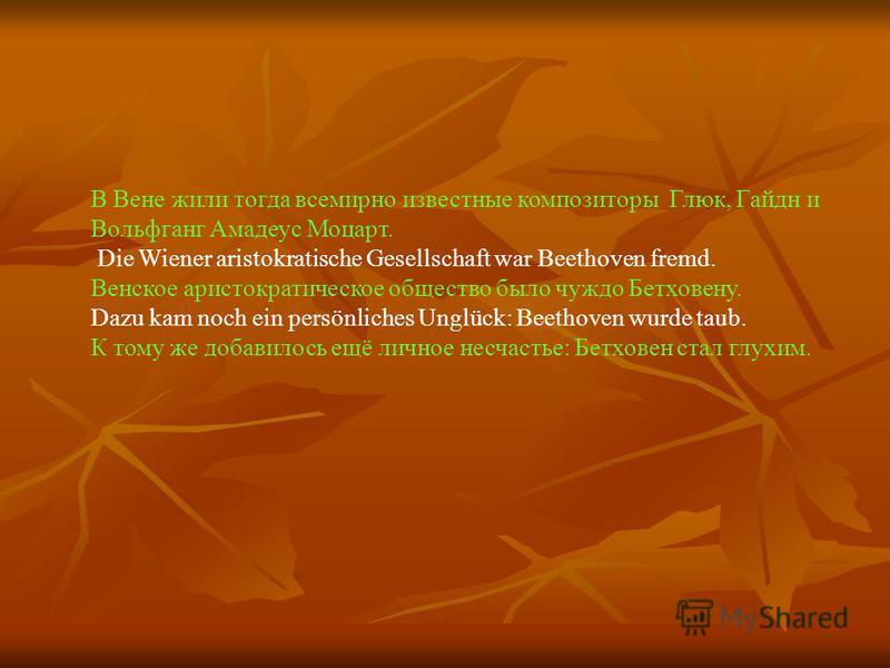 В Вене жили тогда всемирно известные композиторы Глюк, Гайдн и Вольфганг Амадеус Моцарт. Die Wiener aristokratische Gesellschaft war Beethoven fremd. Венское аристократическое общество было чуждо Бетховену. Dazu kam noch ein persönliches Unglück: Bee
