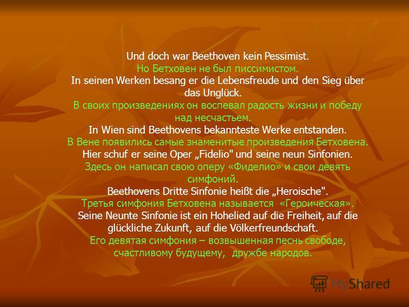 Und doch war Beethoven kein Pessimist. Но Бетховен не был пессимистом. In seinen Werken besang er die Lebensfreude und den Sieg über das Unglück. В своих произведениях он воспевал радость жизни и победу над несчастьем. In Wien sind Beethovens bekannt