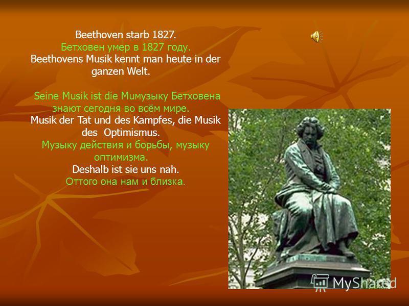 Beethoven starb 1827. Бетховен умер в 1827 году. Beethovens Musik kennt man heute in der ganzen Welt. Seine Musik ist die Muмузыку Бетховена знают сегодня во всём мире. Musik der Tat und des Kampfes, die Musik des Optimismus. Музыку действия и борьбы