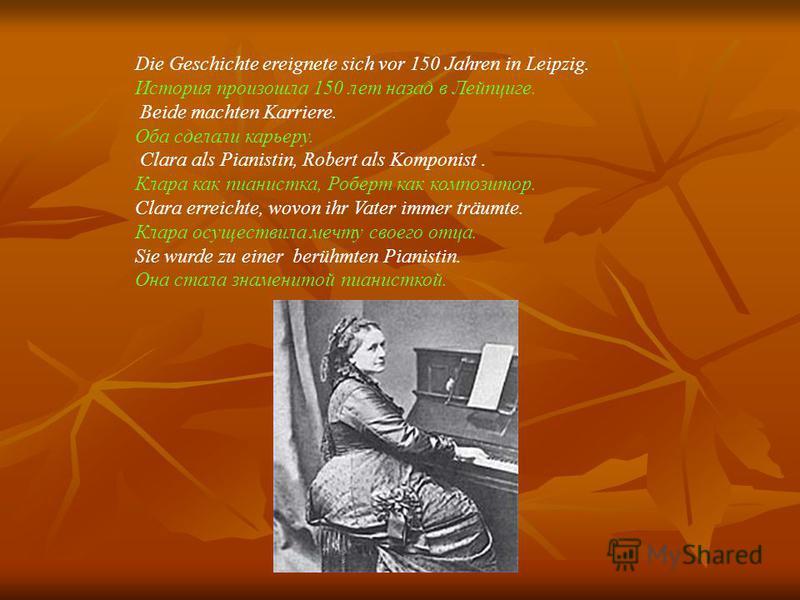Die Geschichte ereignete sich vor 150 Jahren in Leipzig. История произошла 150 лет назад в Лейпциге. Beide machten Karriere. Оба сделали карьеру. Clara als Pianistin, Robert als Komponist. Клара как пианистка, Роберт как композитор. Clara erreichte,