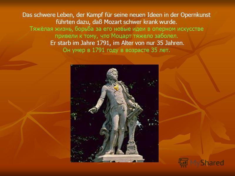 Das schwere Leben, der Kampf für seine neuen Ideen in der Opernkunst führten dazu, daß Mozart schwer krank wurde. Тяжёлая жизнь, борьба за его новые идеи в оперном искусстве привели к тому, что Моцарт тяжело заболел. Er starb im Jahre 1791, im Alter