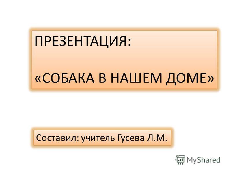 ПРЕЗЕНТАЦИЯ: «СОБАКА В НАШЕМ ДОМЕ» ПРЕЗЕНТАЦИЯ: «СОБАКА В НАШЕМ ДОМЕ» Составил: учитель Гусева Л.М.