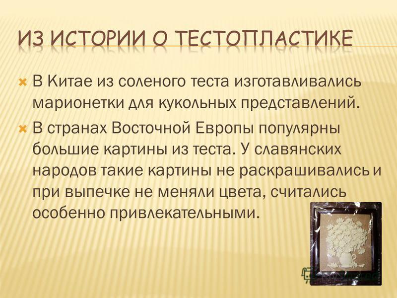 В Китае из соленого теста изготавливались марионетки для кукольных представлений. В странах Восточной Европы популярны большие картины из теста. У славянских народов такие картины не раскрашивались и при выпечке не меняли цвета, считались особенно пр