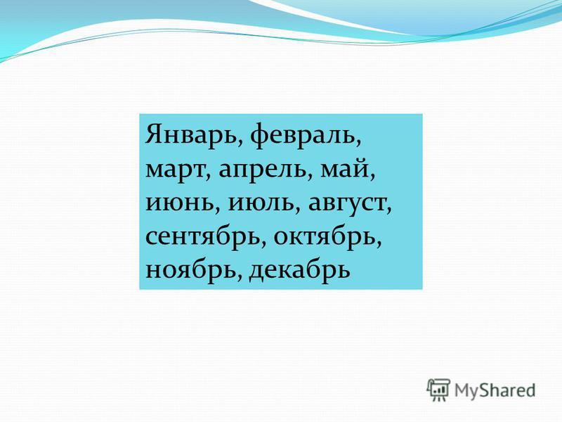 Январь, февраль, март, апрель, май, июнь, июль, август, сентябрь, октябрь, ноябрь, декабрь