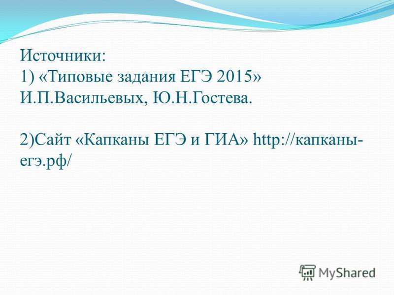Источники: 1) «Типовые задания ЕГЭ 2015» И.П.Васильевых, Ю.Н.Гостева. 2)Сайт «Капканы ЕГЭ и ГИА» http://капканы- егэ.рф/