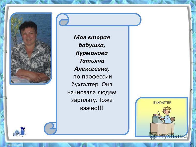 Моя вторая бабушка, Курманова Татьяна Алексеевна, по профессии бухгалтер. Она начисляла людям зарплату. Тоже важно!!!