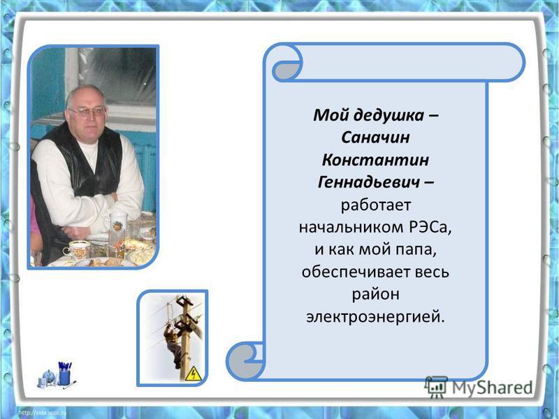 Мой дедушка – Саначин Константин Геннадьевич – работает начальником РЭСа, и как мой папа, обеспечивает весь район электроэнергией.