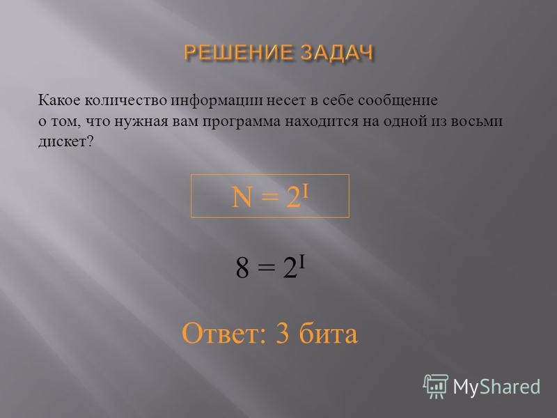 Какое количество информациииии несет в себе сообщение о том, что нужная вам программа находится на одной из восьми дискет ? N = 2 I 8 = 2 I Ответ: 3 бита