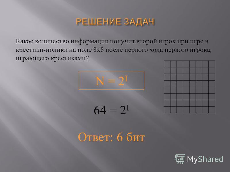 Какое количество информациииии получит второй игрок при игре в крестики - нолики на поле 8 х 8 после первого хода первого игрока, играющего крестиками ? N = 2 I 64 = 2 I Ответ: 6 бит