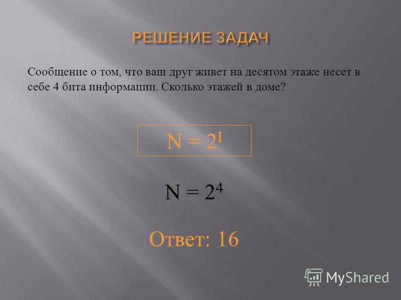 Сообщение о том, что ваш друг живет на десятом этаже несет в себе 4 бита информациииии. Сколько этажей в доме ? N = 2 I N = 2 4 Ответ: 16