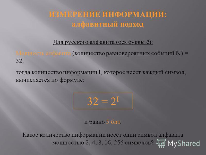 Для русского алфавита ( без буквы ё ): Мощность алфавита ( количество равновероятных событий N) = 32, тогда количество информациииии I, которое несет каждый символ, вычисляется по формуле : ИЗМЕРЕНИЕ ИНФОРМАЦИИ : алфавитный подход 32 = 2 I и равно 5