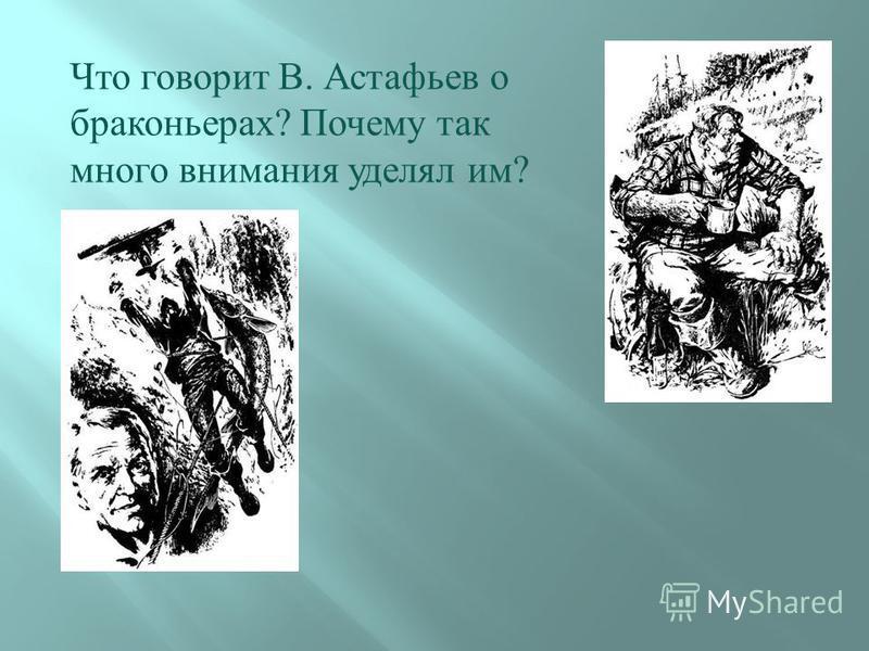 Что говорит В. Астафьев о браконьерах ? Почему так много внимания уделял им ?