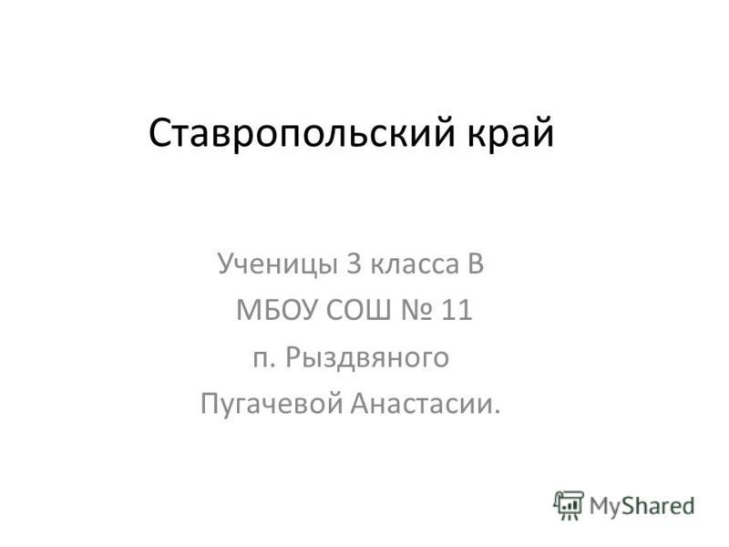 Ставропольский край Ученицы 3 класса В МБОУ СОШ 11 п. Рыздвяного Пугачевой Анастасии.