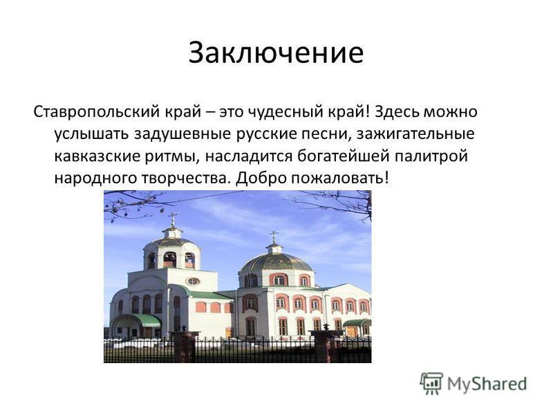 Заключение Ставропольский край – это чудесный край! Здесь можно услышать задушевные русские песни, зажигательные кавказские ритмы, насладится богатейшей палитрой народного творчества. Добро пожаловать!