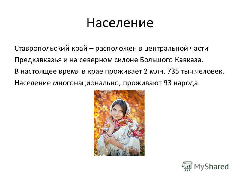 Население Ставропольский край – расположен в центральной части Предкавказья и на северном склоне Большого Кавказа. В настоящее время в крае проживает 2 млн. 735 тыс.человек. Население многонационально, проживают 93 народа.
