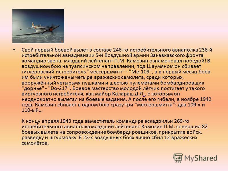Свой первый боевой вылет в составе 246-го истребительного авиаполка 236-й истребительной авиадивизии 5-й Воздушной армии Закавказского фронта командир звена, младший лейтенант П.М. Камозин ознаменовал победой! В воздушном бою на туапсинском направлен