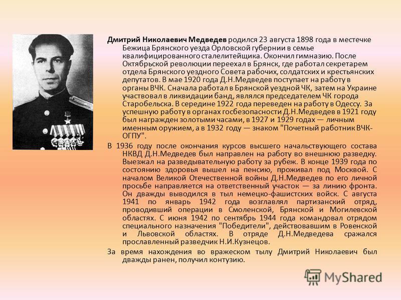 Дмитрий Николаевич Медведев родился 23 августа 1898 года в местечке Бежица Брянского уезда Орловской губернии в семье квалифицированного сталелитейщика. Окончил гимназию. После Октябрьской революции переехал в Брянск, где работал секретарем отдела Бр