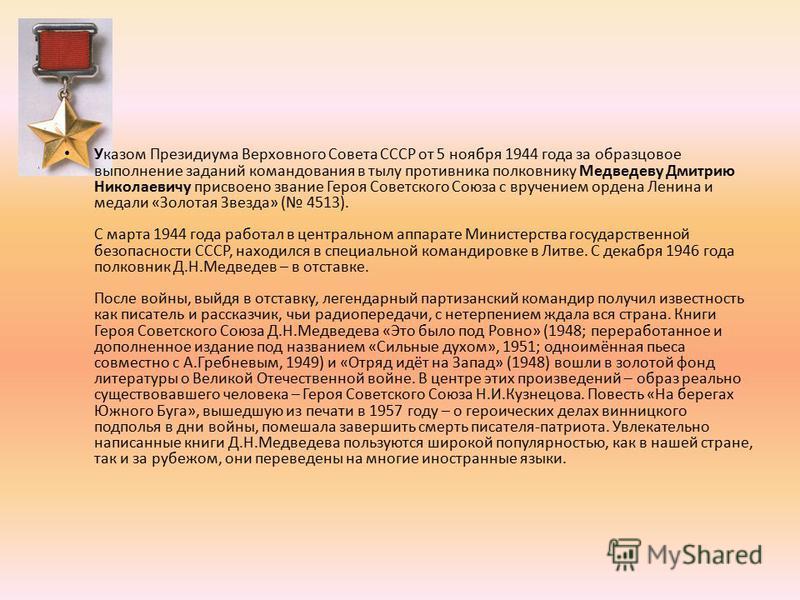 Указом Президиума Верховного Совета СССР от 5 ноября 1944 года за образцовое выполнение заданий командования в тылу противника полковнику Медведеву Дмитрию Николаевичу присвоено звание Героя Советского Союза с вручением ордена Ленина и медали «Золота