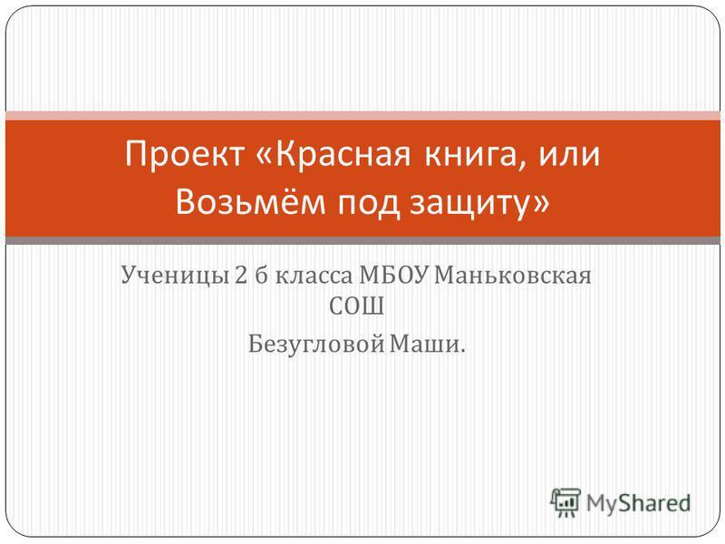 Ученицы 2 б класса МБОУ Маньковская СОШ Безугловой Маши. Проект « Красная книга, или Возьмём под защиту »
