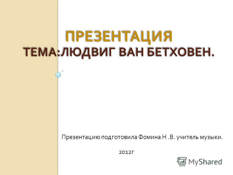 ПРЕЗЕНТАЦИЯ ТЕМА : ЛЮДВИГ ВАН БЕТХОВЕН. Презентацию подготовила Фомина Н. В. учитель музыки. 2012 г