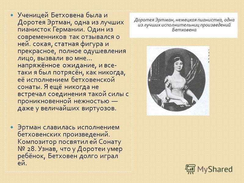 Доротея Эртман, немецкая пианистка, одна из лучших исполнительниц произведений Бетховена Ученицей Бетховена была и Доротея Эртман, одна из лучших пианисток Германии. Один из современников так отзывался о ней. сока я, статная фигура и прекрасное, полн