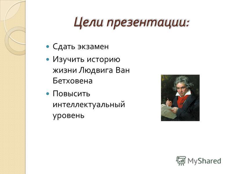 Цели презентации : Сдать экзамен Изучить историю жизни Людвига Ван Бетховена Повысить интеллектуальный уровень