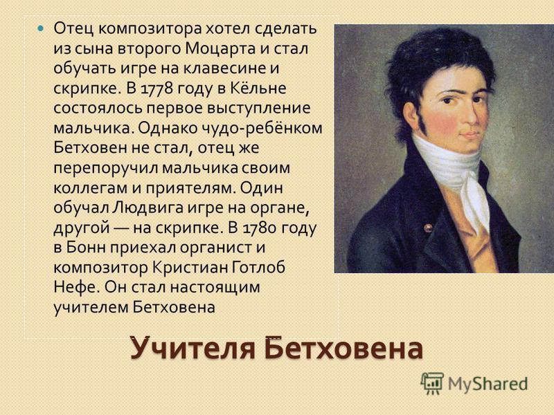Учителя Бетховена Отец композитора хотел сделать из сына второго Моцарта и стал обучать игре на клавесине и скрипке. В 1778 году в Кёльне состоялось первое выступление мальчика. Однако чудо - ребёнком Бетховен не стал, отец же перепоручил мальчика св